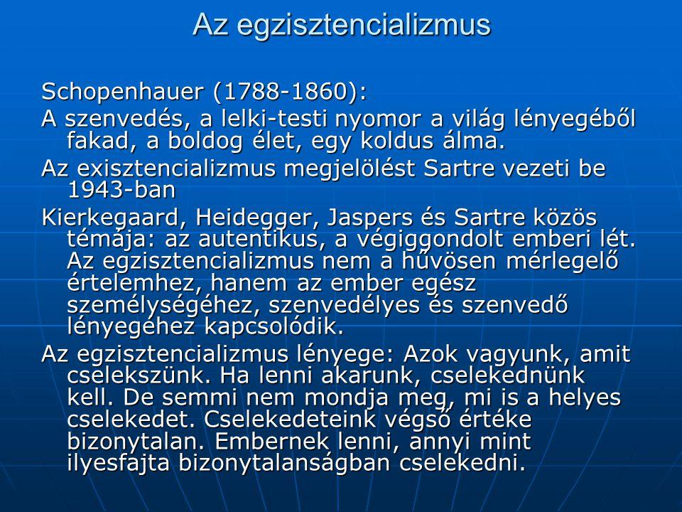 Az egzisztencializmus Schopenhauer (1788-1860): A szenvedés, a lelki-testi nyomor a világ lényegéből fakad, a boldog élet, egy koldus álma. Az exiszte