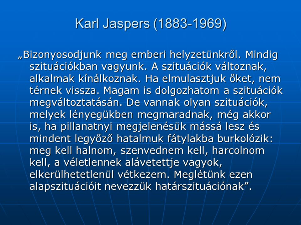 """Karl Jaspers (1883-1969) """"Bizonyosodjunk meg emberi helyzetünkről. Mindig szituációkban vagyunk. A szituációk változnak, alkalmak kínálkoznak. Ha elmu"""