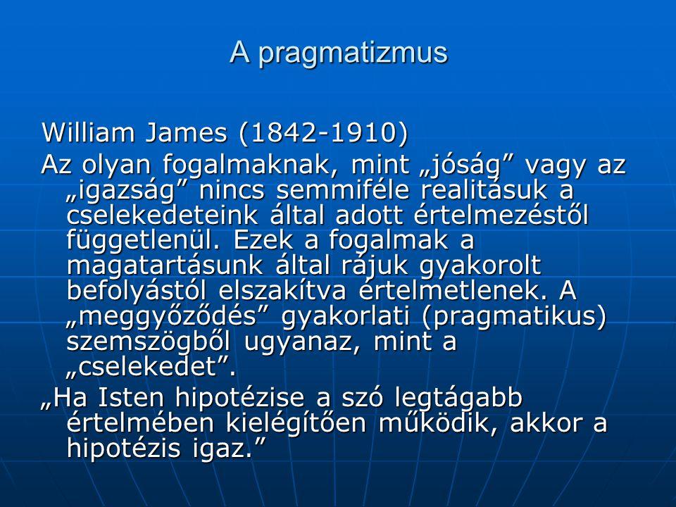 """A pragmatizmus William James (1842-1910) Az olyan fogalmaknak, mint """"jóság"""" vagy az """"igazság"""" nincs semmiféle realitásuk a cselekedeteink által adott"""