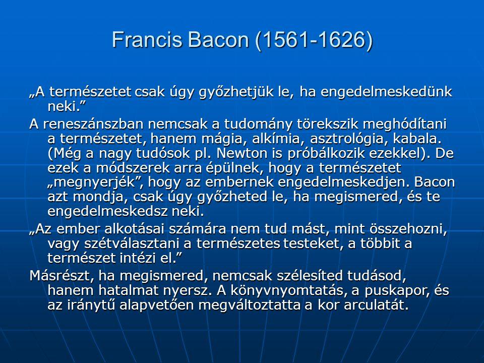 """Francis Bacon (1561-1626) """"A természetet csak úgy győzhetjük le, ha engedelmeskedünk neki."""" A reneszánszban nemcsak a tudomány törekszik meghódítani a"""