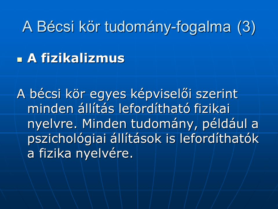 A Bécsi kör tudomány-fogalma (3) A fizikalizmus A fizikalizmus A bécsi kör egyes képviselői szerint minden állítás lefordítható fizikai nyelvre. Minde