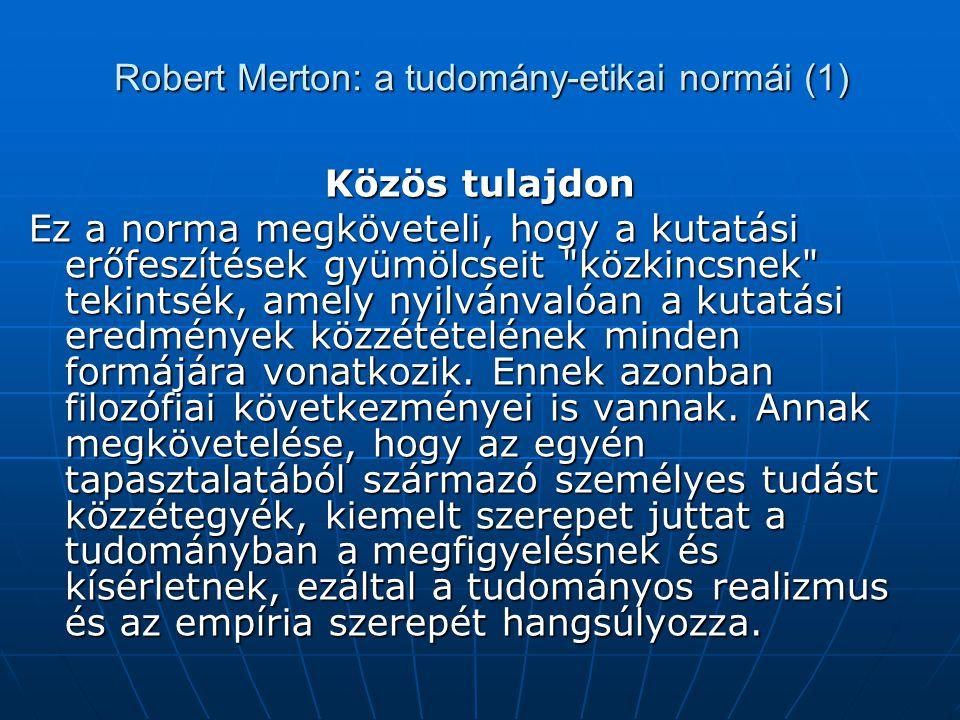 Robert Merton: a tudomány-etikai normái (1) Közös tulajdon Ez a norma megköveteli, hogy a kutatási erőfeszítések gyümölcseit