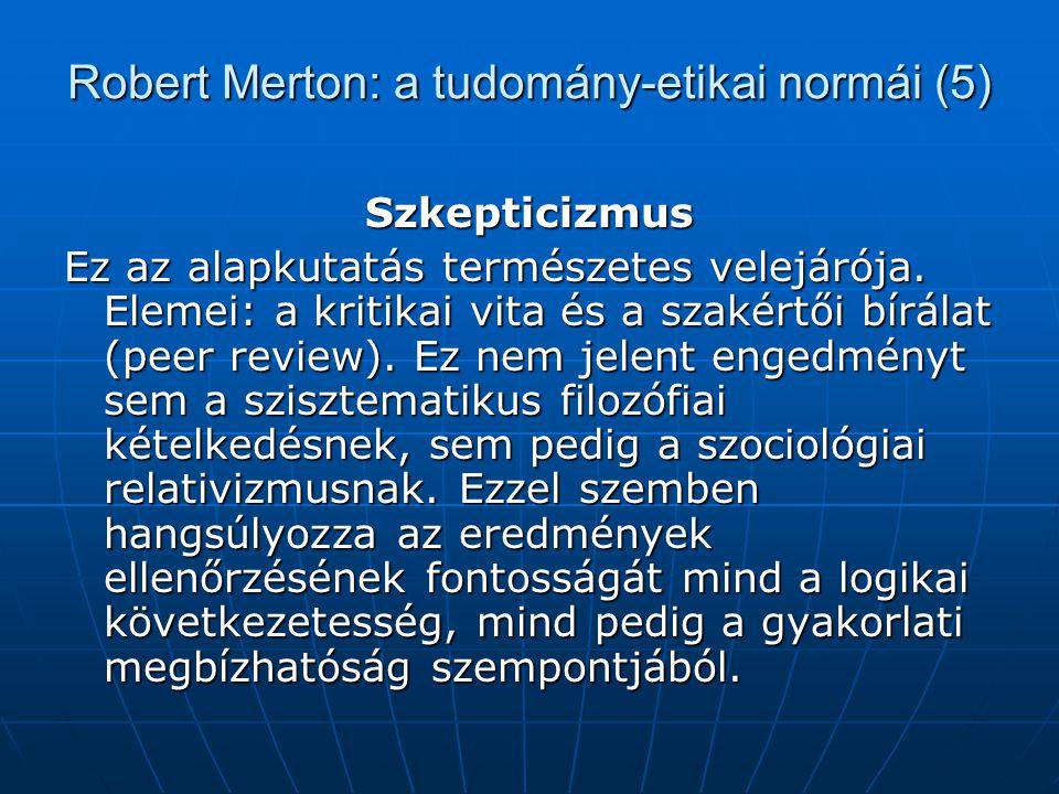 Robert Merton: a tudomány-etikai normái (5) Szkepticizmus Ez az alapkutatás természetes velejárója. Elemei: a kritikai vita és a szakértői bírálat (pe