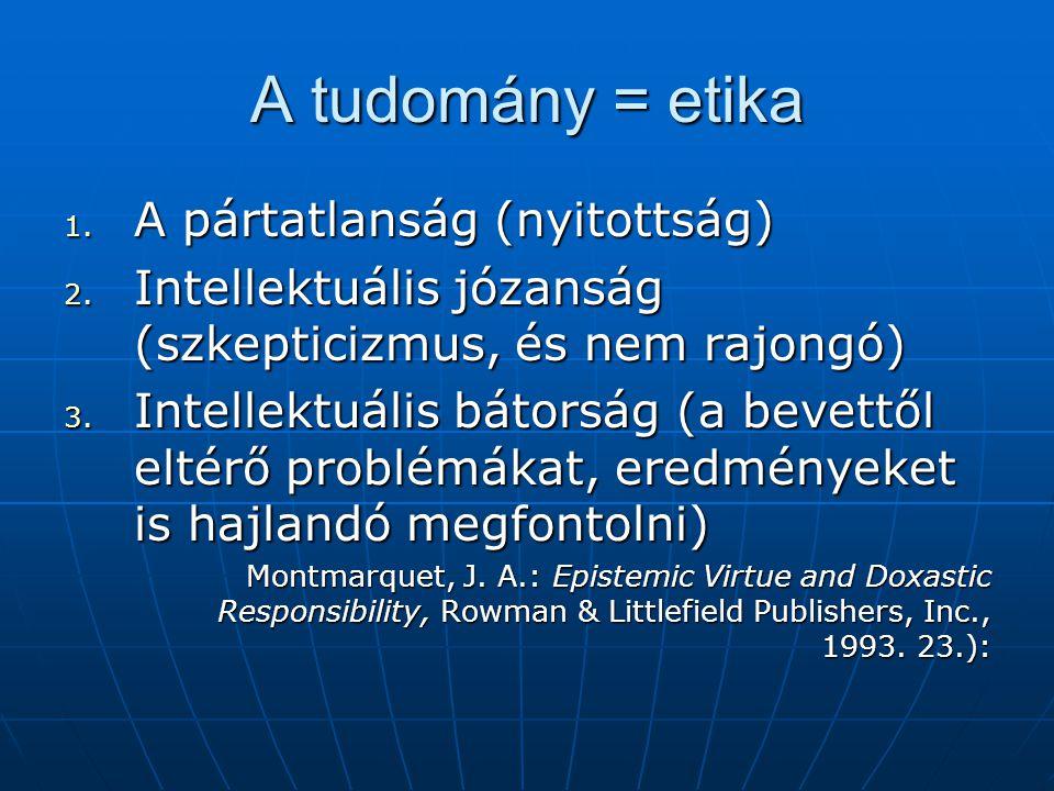 A tudomány = etika 1. A pártatlanság (nyitottság) 2. Intellektuális józanság (szkepticizmus, és nem rajongó) 3. Intellektuális bátorság (a bevettől el