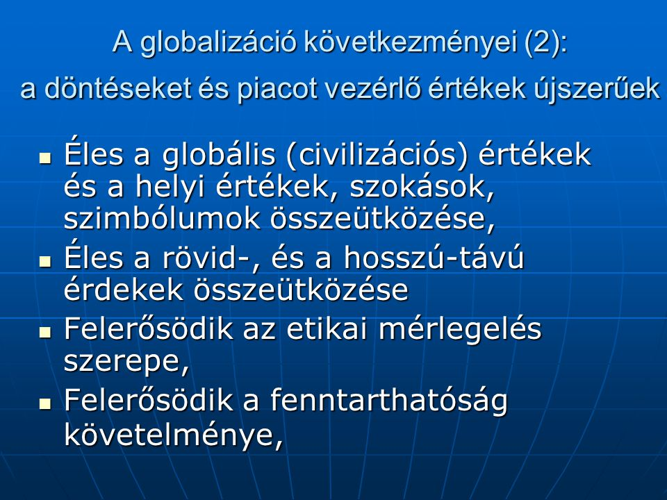 A globalizáció következményei (2): a döntéseket és piacot vezérlő értékek újszerűek Éles a globális (civilizációs) értékek és a helyi értékek, szokások, szimbólumok összeütközése, Éles a globális (civilizációs) értékek és a helyi értékek, szokások, szimbólumok összeütközése, Éles a rövid-, és a hosszú-távú érdekek összeütközése Éles a rövid-, és a hosszú-távú érdekek összeütközése Felerősödik az etikai mérlegelés szerepe, Felerősödik az etikai mérlegelés szerepe, Felerősödik a fenntarthatóság követelménye, Felerősödik a fenntarthatóság követelménye,