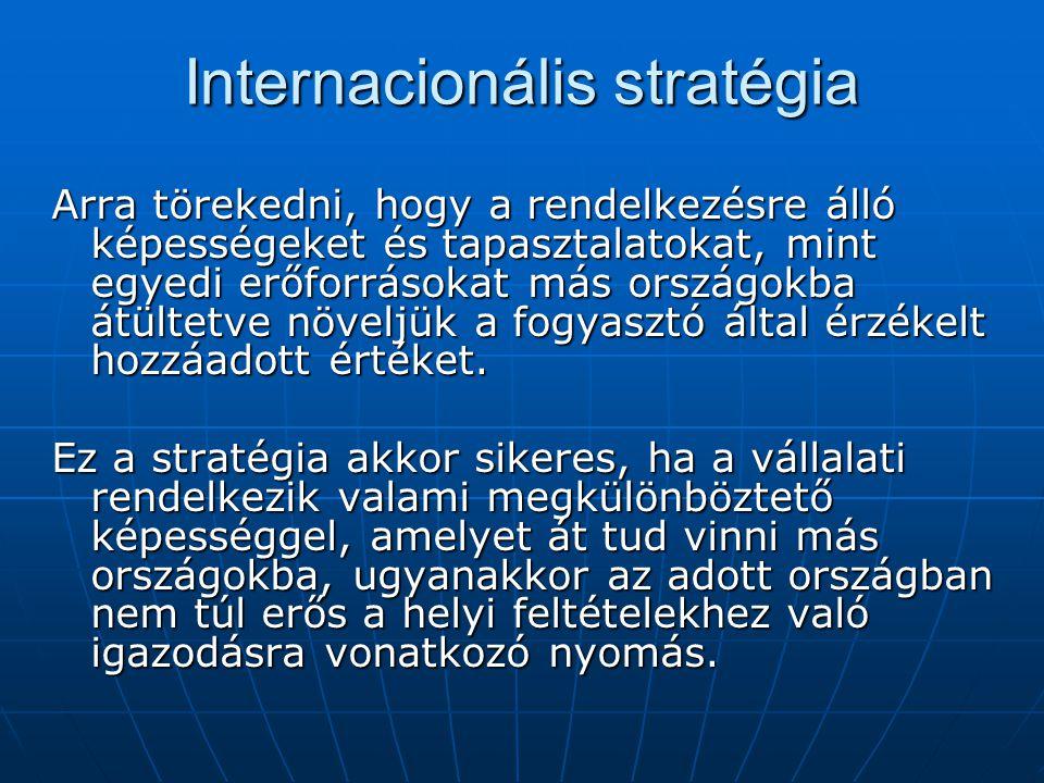 Internacionális stratégia Arra törekedni, hogy a rendelkezésre álló képességeket és tapasztalatokat, mint egyedi erőforrásokat más országokba átültetve növeljük a fogyasztó által érzékelt hozzáadott értéket.