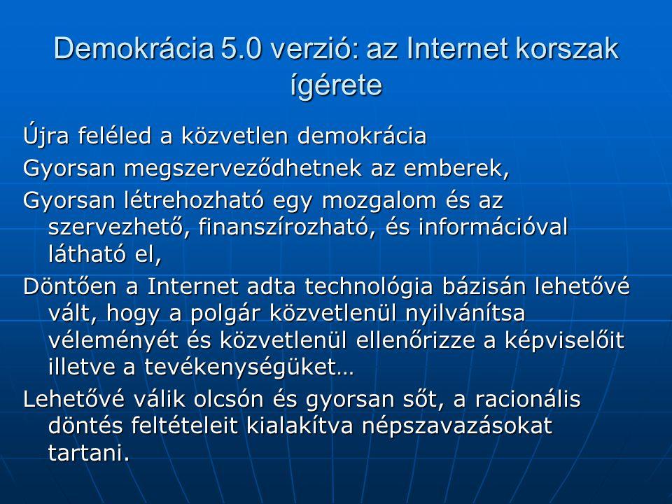Demokrácia 5.0 verzió: az Internet korszak ígérete Újra feléled a közvetlen demokrácia Gyorsan megszerveződhetnek az emberek, Gyorsan létrehozható egy mozgalom és az szervezhető, finanszírozható, és információval látható el, Döntően a Internet adta technológia bázisán lehetővé vált, hogy a polgár közvetlenül nyilvánítsa véleményét és közvetlenül ellenőrizze a képviselőit illetve a tevékenységüket… Lehetővé válik olcsón és gyorsan sőt, a racionális döntés feltételeit kialakítva népszavazásokat tartani.
