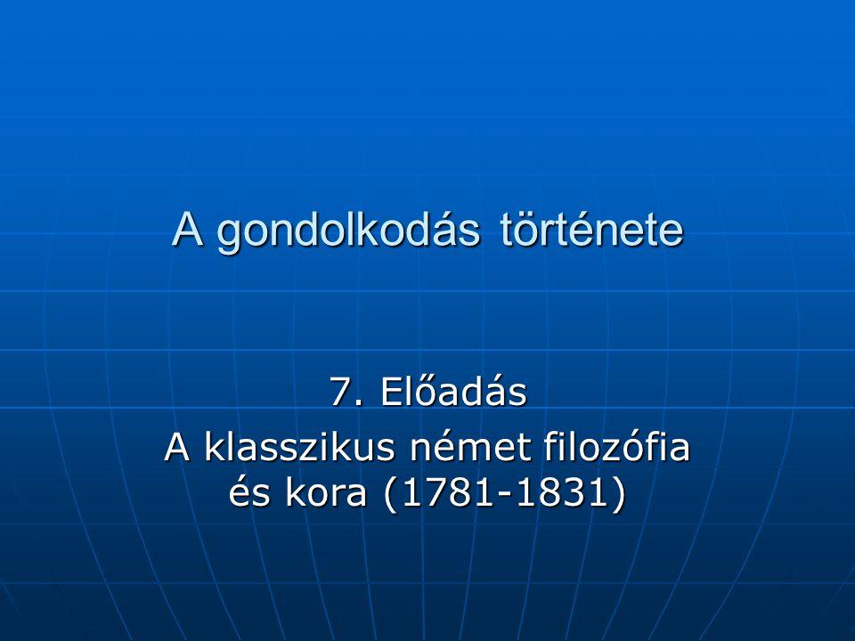 A gondolkodás története 7. Előadás A klasszikus német filozófia és kora (1781-1831)