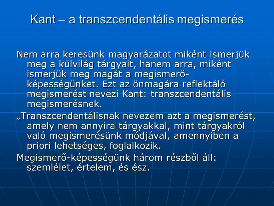 Kant – a transzcendentális megismerés Nem arra keresünk magyarázatot miként ismerjük meg a külvilág tárgyait, hanem arra, miként ismerjük meg magát a