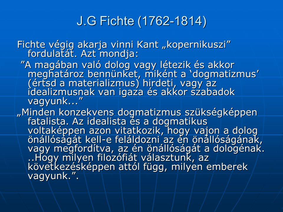 """J.G Fichte (1762-1814) Fichte végig akarja vinni Kant """"kopernikuszi"""" fordulatát. Azt mondja: """"A magában való dolog vagy létezik és akkor meghatároz be"""