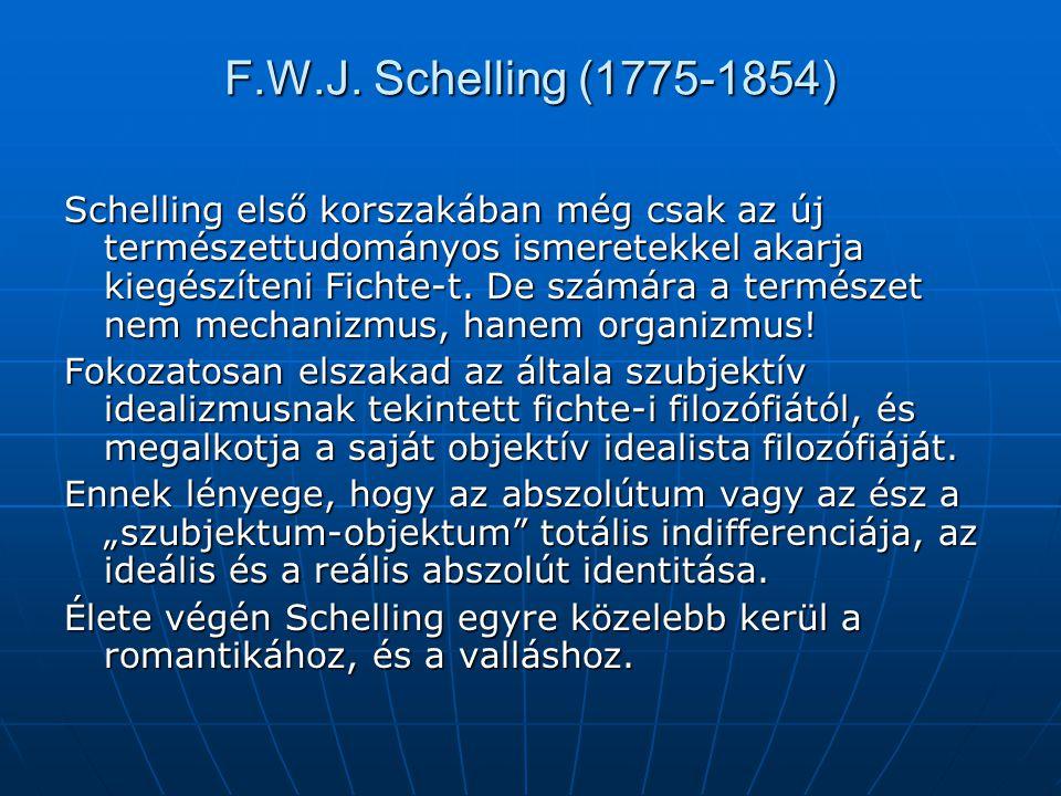 F.W.J. Schelling (1775-1854) Schelling első korszakában még csak az új természettudományos ismeretekkel akarja kiegészíteni Fichte-t. De számára a ter