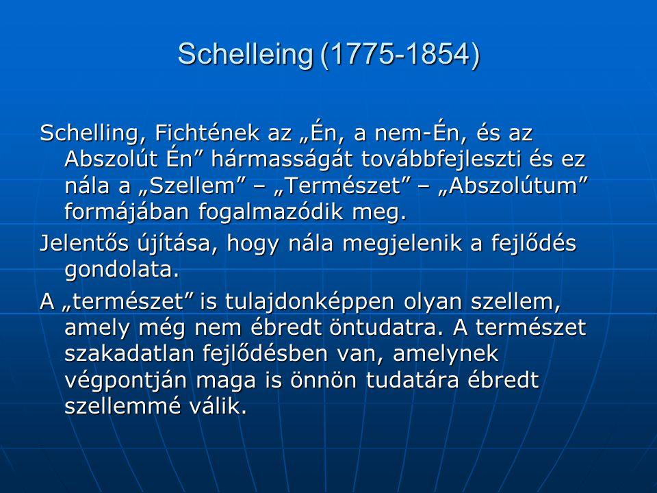 """Schelleing (1775-1854) Schelling, Fichtének az """"Én, a nem-Én, és az Abszolút Én"""" hármasságát továbbfejleszti és ez nála a """"Szellem"""" – """"Természet"""" – """"A"""