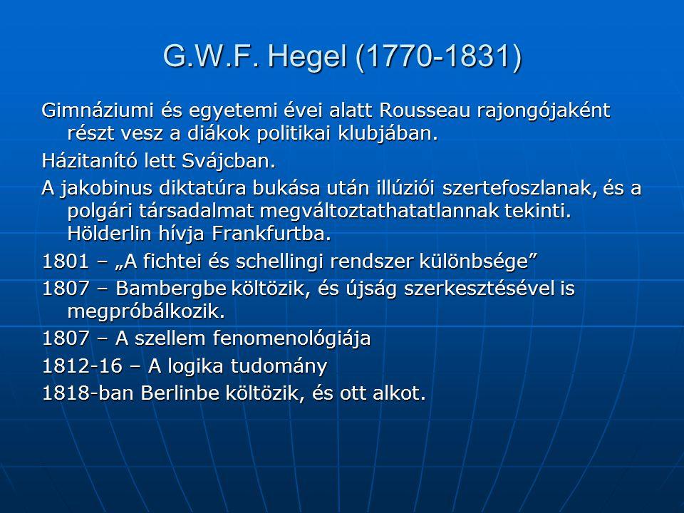 G.W.F. Hegel (1770-1831) Gimnáziumi és egyetemi évei alatt Rousseau rajongójaként részt vesz a diákok politikai klubjában. Házitanító lett Svájcban. A