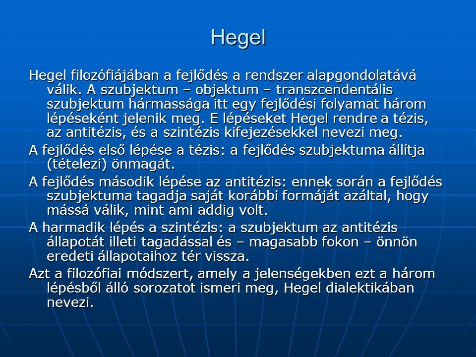 Hegel Hegel filozófiájában a fejlődés a rendszer alapgondolatává válik. A szubjektum – objektum – transzcendentális szubjektum hármassága itt egy fejl