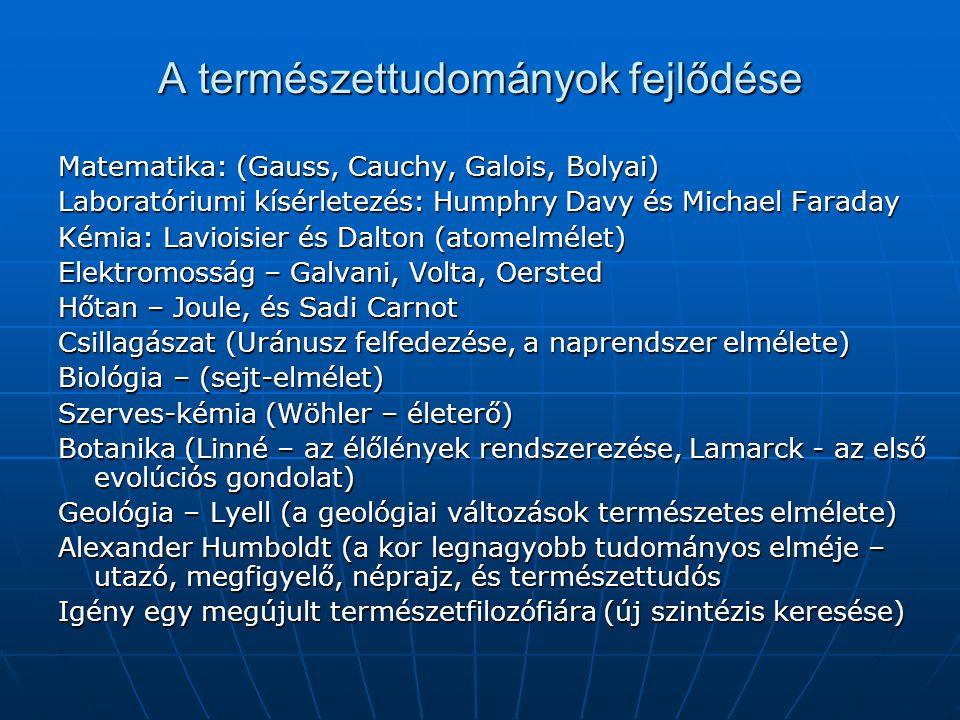 A természettudományok fejlődése Matematika: (Gauss, Cauchy, Galois, Bolyai) Laboratóriumi kísérletezés: Humphry Davy és Michael Faraday Kémia: Laviois