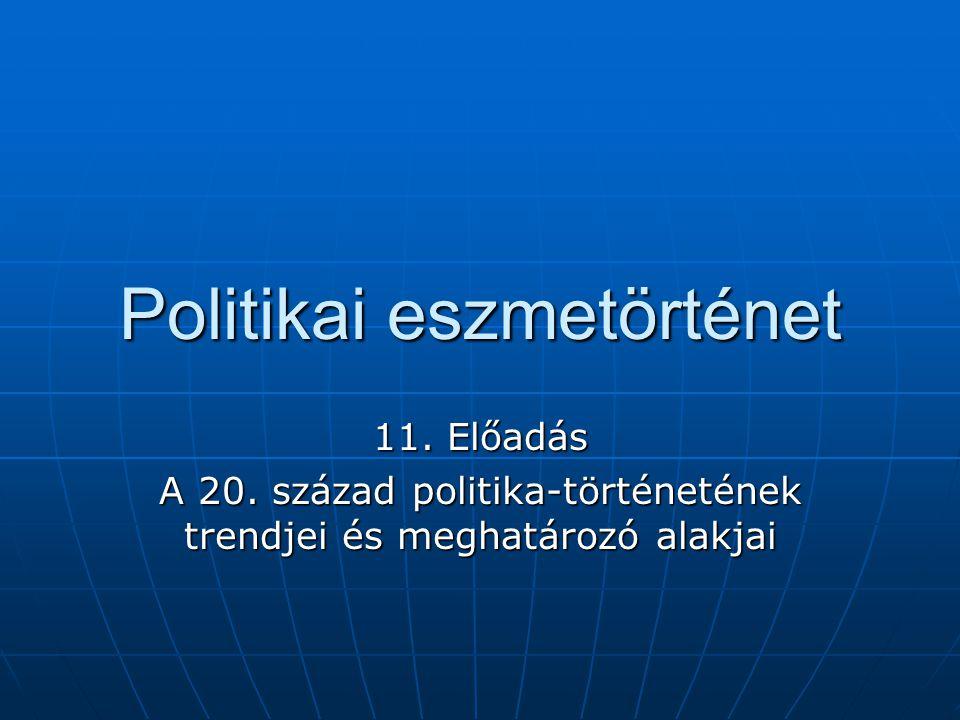Politikai eszmetörténet 11. Előadás A 20. század politika-történetének trendjei és meghatározó alakjai