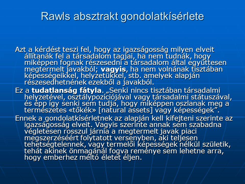 Rawls absztrakt gondolatkísérlete Azt a kérdést teszi fel, hogy az igazságosság milyen elveit állítanák fel a társadalom tagjai, ha nem tudnák, hogy m