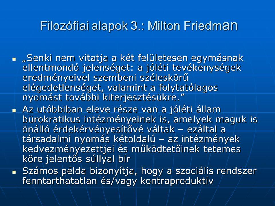 """Filozófiai alapok 3.: Milton Friedm an """"Senki nem vitatja a két felületesen egymásnak ellentmondó jelenséget: a jóléti tevékenységek eredményeivel szembeni széleskörű elégedetlenséget, valamint a folytatólagos nyomást további kiterjesztésükre. """"Senki nem vitatja a két felületesen egymásnak ellentmondó jelenséget: a jóléti tevékenységek eredményeivel szembeni széleskörű elégedetlenséget, valamint a folytatólagos nyomást további kiterjesztésükre. Az utóbbiban eleve része van a jóléti állam bürokratikus intézményeinek is, amelyek maguk is önálló érdekérvényesítővé váltak – ezáltal a társadalmi nyomás kétoldalú – az intézmények kedvezményezettjei és működtetőinek tetemes köre jelentős súllyal bír Az utóbbiban eleve része van a jóléti állam bürokratikus intézményeinek is, amelyek maguk is önálló érdekérvényesítővé váltak – ezáltal a társadalmi nyomás kétoldalú – az intézmények kedvezményezettjei és működtetőinek tetemes köre jelentős súllyal bír Számos példa bizonyítja, hogy a szociális rendszer fenntarthatatlan és/vagy kontraproduktív Számos példa bizonyítja, hogy a szociális rendszer fenntarthatatlan és/vagy kontraproduktív"""
