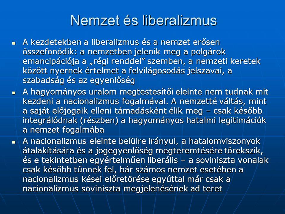 """Nemzet és liberalizmus A kezdetekben a liberalizmus és a nemzet erősen összefonódik: a nemzetben jelenik meg a polgárok emancipációja a """"régi renddel szemben, a nemzeti keretek között nyernek értelmet a felvilágosodás jelszavai, a szabadság és az egyenlőség A kezdetekben a liberalizmus és a nemzet erősen összefonódik: a nemzetben jelenik meg a polgárok emancipációja a """"régi renddel szemben, a nemzeti keretek között nyernek értelmet a felvilágosodás jelszavai, a szabadság és az egyenlőség A hagyományos uralom megtestesítői eleinte nem tudnak mit kezdeni a nacionalizmus fogalmával."""