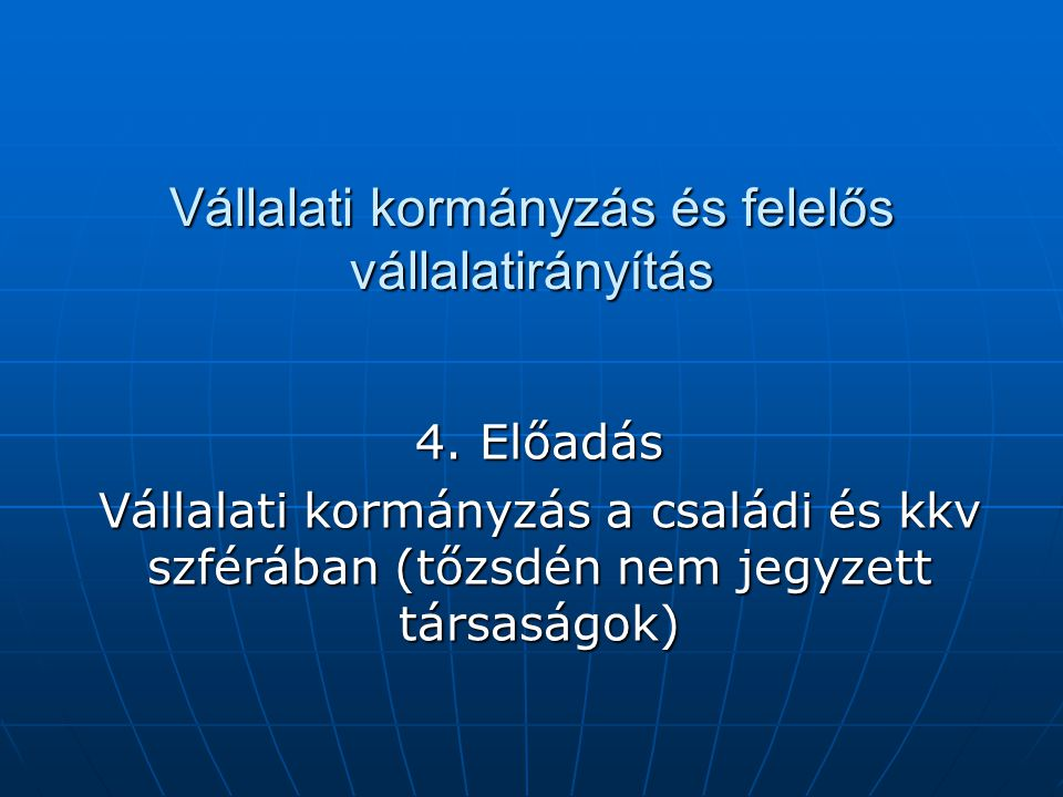 Vállalati kormányzás és felelős vállalatirányítás 4. Előadás Vállalati kormányzás a családi és kkv szférában (tőzsdén nem jegyzett társaságok)