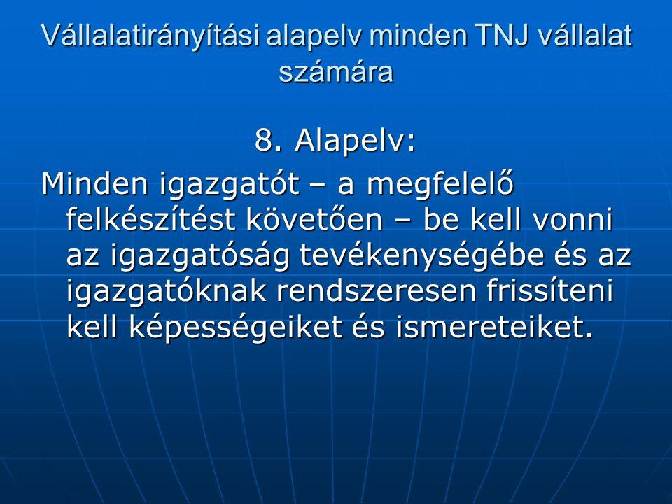 Vállalatirányítási alapelv minden TNJ vállalat számára 8. Alapelv: Minden igazgatót – a megfelelő felkészítést követően – be kell vonni az igazgatóság