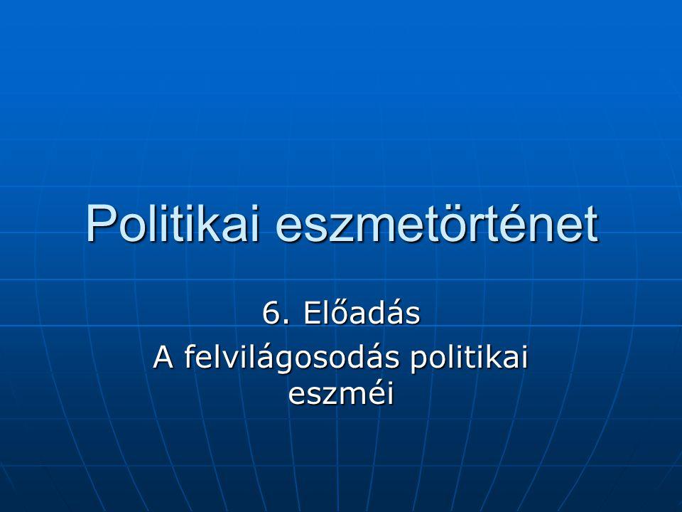 Politikai eszmetörténet 6. Előadás A felvilágosodás politikai eszméi