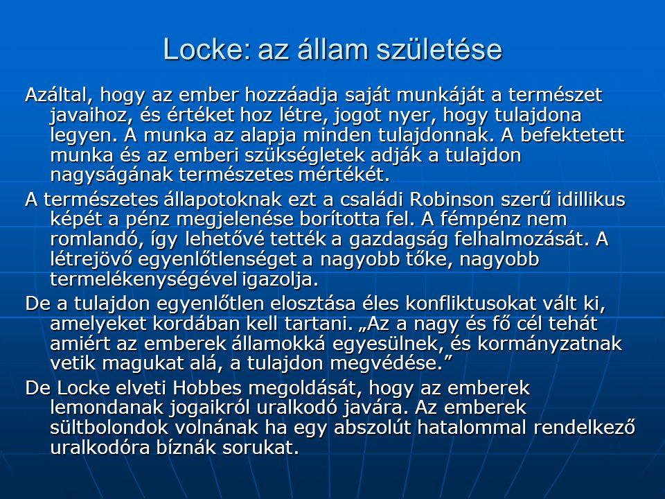 Locke: az állam születése Azáltal, hogy az ember hozzáadja saját munkáját a természet javaihoz, és értéket hoz létre, jogot nyer, hogy tulajdona legye