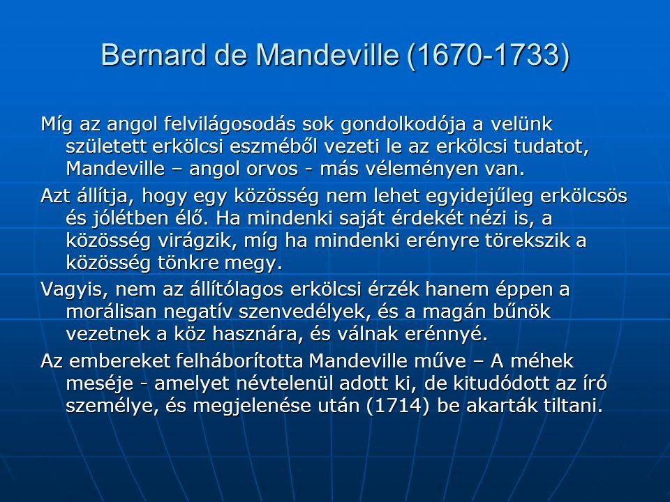 Bernard de Mandeville (1670-1733) Míg az angol felvilágosodás sok gondolkodója a velünk született erkölcsi eszméből vezeti le az erkölcsi tudatot, Man