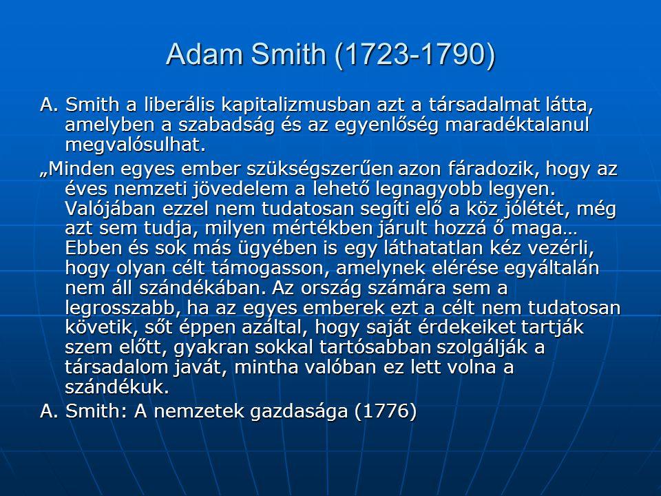 Adam Smith (1723-1790) A. Smith a liberális kapitalizmusban azt a társadalmat látta, amelyben a szabadság és az egyenlőség maradéktalanul megvalósulha