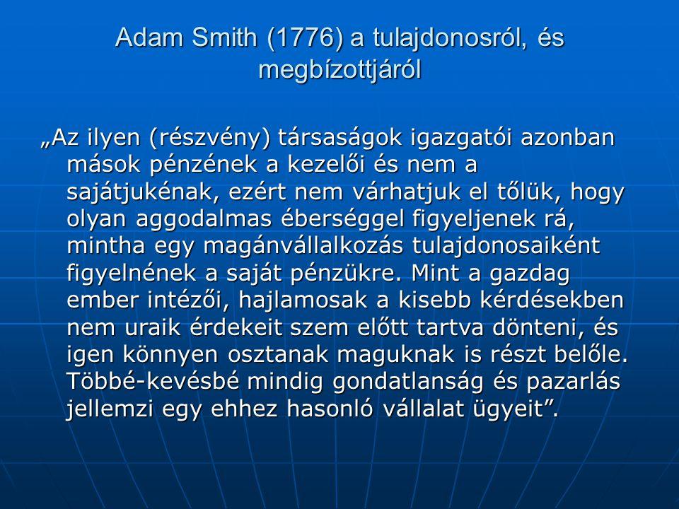 """Adam Smith (1776) a tulajdonosról, és megbízottjáról """"Az ilyen (részvény) társaságok igazgatói azonban mások pénzének a kezelői és nem a sajátjukénak,"""