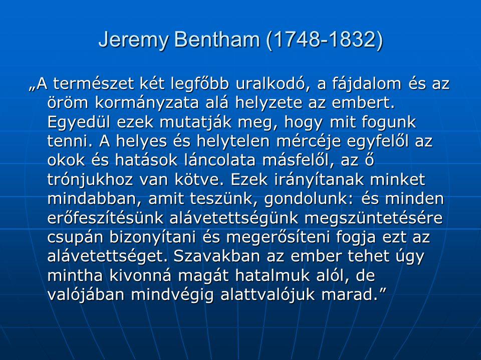 """Jeremy Bentham (1748-1832) """"A természet két legfőbb uralkodó, a fájdalom és az öröm kormányzata alá helyzete az embert. Egyedül ezek mutatják meg, hog"""