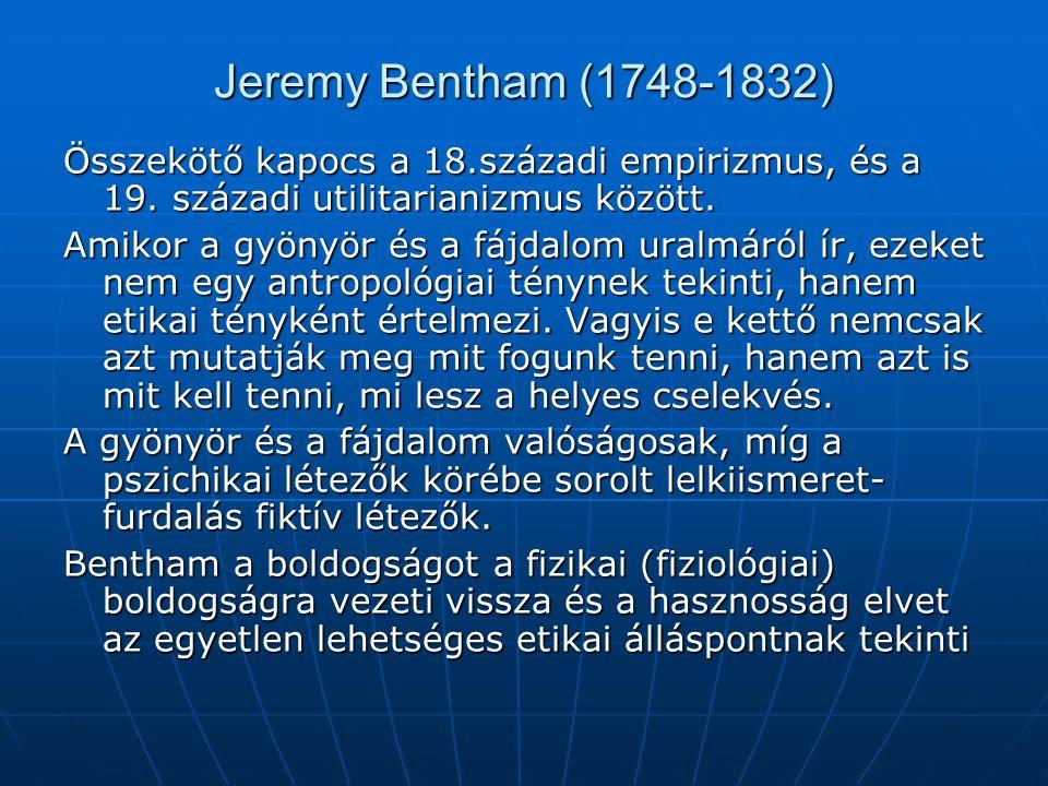 Jeremy Bentham (1748-1832) Összekötő kapocs a 18.századi empirizmus, és a 19. századi utilitarianizmus között. Amikor a gyönyör és a fájdalom uralmáró