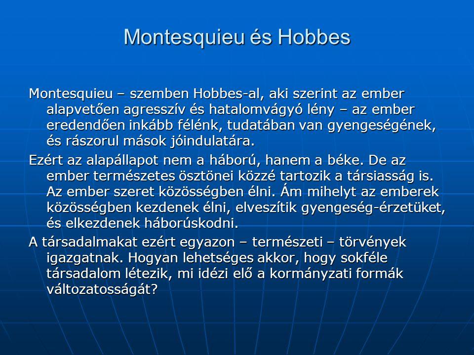 Montesquieu és Hobbes Montesquieu – szemben Hobbes-al, aki szerint az ember alapvetően agresszív és hatalomvágyó lény – az ember eredendően inkább fél