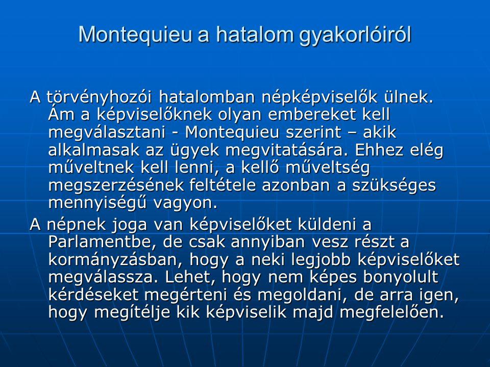 Montequieu a hatalom gyakorlóiról A törvényhozói hatalomban népképviselők ülnek. Ám a képviselőknek olyan embereket kell megválasztani - Montequieu sz