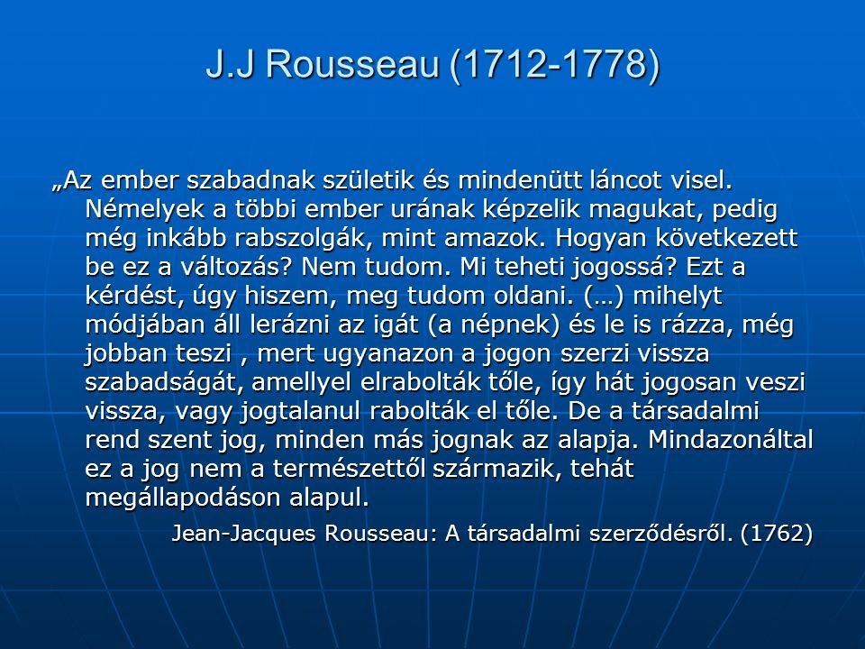 """J.J Rousseau (1712-1778) """"Az ember szabadnak születik és mindenütt láncot visel. Némelyek a többi ember urának képzelik magukat, pedig még inkább rabs"""
