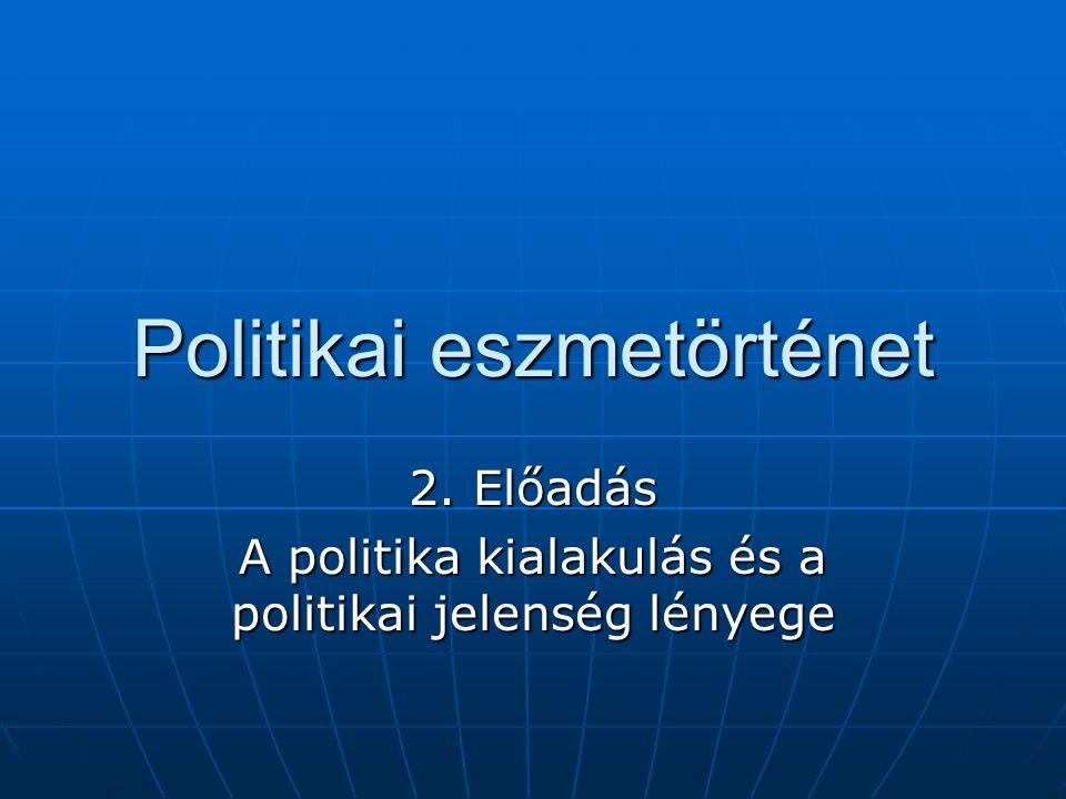 Politikai eszmetörténet 2. Előadás A politika kialakulás és a politikai jelenség lényege