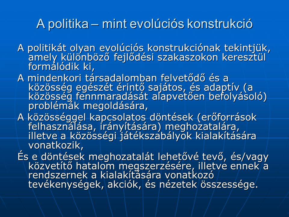 A politika – mint evolúciós konstrukció A politikát olyan evolúciós konstrukciónak tekintjük, amely különböző fejlődési szakaszokon keresztül formálód