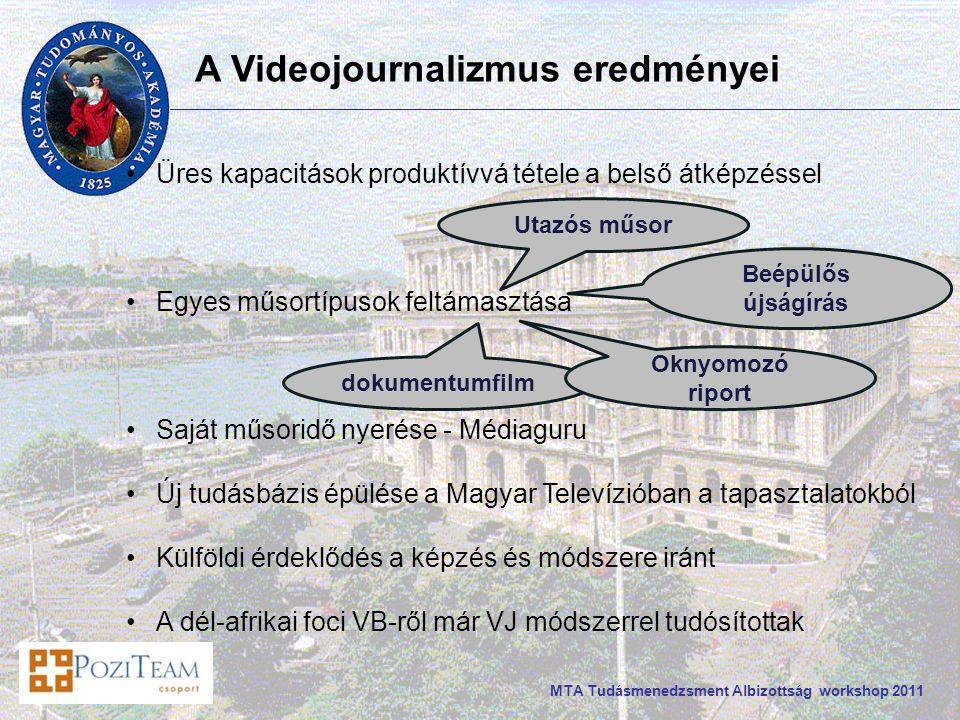 MTA Tudásmenedzsment Albizottság workshop 2011 A Videojournalizmus eredményei Üres kapacitások produktívvá tétele a belső átképzéssel Egyes műsortípusok feltámasztása Saját műsoridő nyerése - Médiaguru Új tudásbázis épülése a Magyar Televízióban a tapasztalatokból Külföldi érdeklődés a képzés és módszere iránt A dél-afrikai foci VB-ről már VJ módszerrel tudósítottak dokumentumfilm Oknyomozó riport Utazós műsor Beépülős újságírás