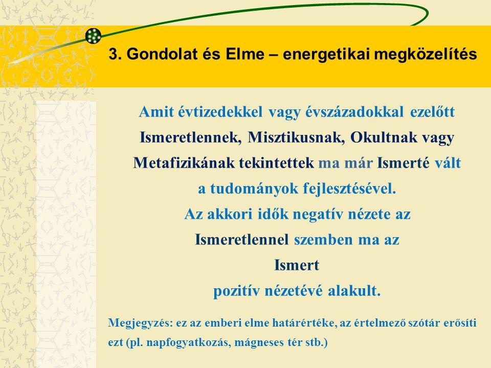 3. Gondolat és Elme – energetikai megközelítés Amit évtizedekkel vagy évszázadokkal ezelőtt Ismeretlennek, Misztikusnak, Okultnak vagy Metafizikának t