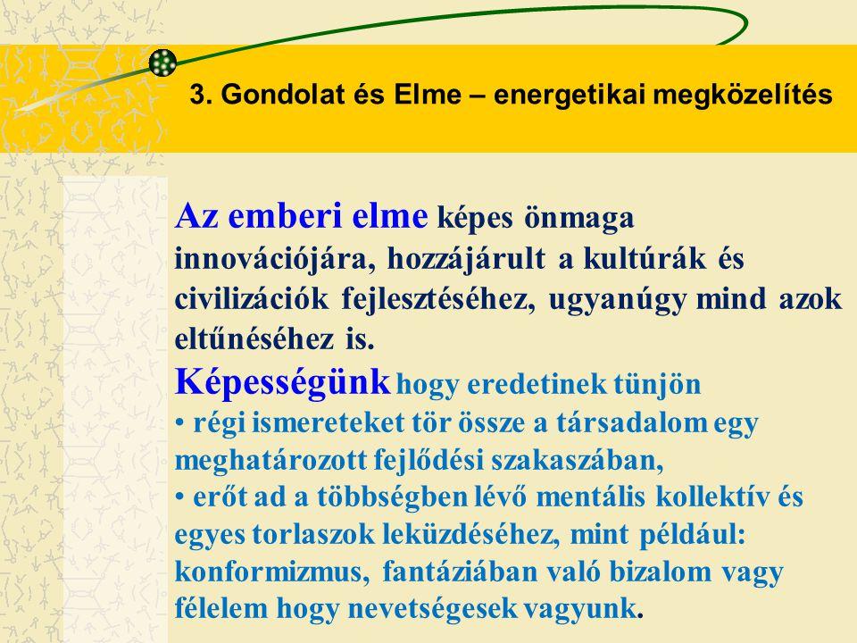 3. Gondolat és Elme – energetikai megközelítés Az emberi elme képes önmaga innovációjára, hozzájárult a kultúrák és civilizációk fejlesztéséhez, ugyan