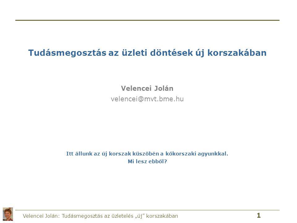 """Velencei Jolán: Tudásmegosztás az üzletelés """"új"""" korszakában 1 Tudásmegosztás az üzleti döntések új korszakában Velencei Jolán velencei@mvt.bme.hu Itt"""