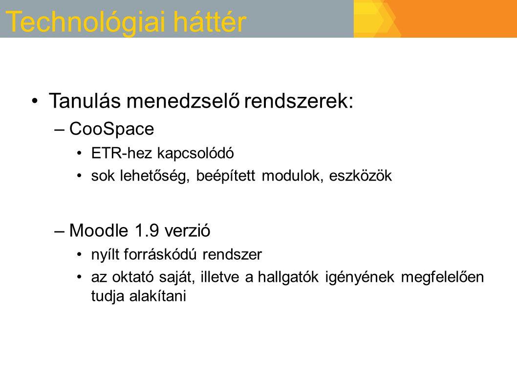 Technológiai háttér Tanulás menedzselő rendszerek: –CooSpace ETR-hez kapcsolódó sok lehetőség, beépített modulok, eszközök –Moodle 1.9 verzió nyílt forráskódú rendszer az oktató saját, illetve a hallgatók igényének megfelelően tudja alakítani