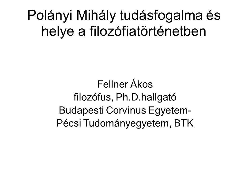 Polányi Mihály tudásfogalma és helye a filozófiatörténetben Fellner Ákos filozófus, Ph.D.hallgató Budapesti Corvinus Egyetem- Pécsi Tudományegyetem, B