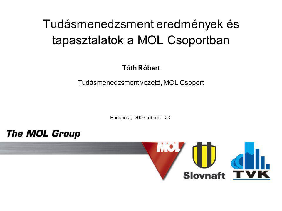 Tudásmenedzsment eredmények és tapasztalatok a MOL Csoportban Tóth Róbert Tudásmenedzsment vezető, MOL Csoport Budapest, 2006.február 23.