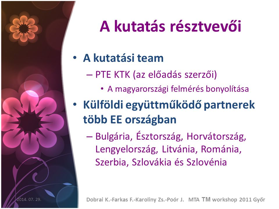 A kutatás résztvevői A kutatási team – PTE KTK (az előadás szerzői) A magyarországi felmérés bonyolítása Külföldi együttműködő partnerek több EE országban – Bulgária, Észtország, Horvátország, Lengyelország, Litvánia, Románia, Szerbia, Szlovákia és Szlovénia 2014.