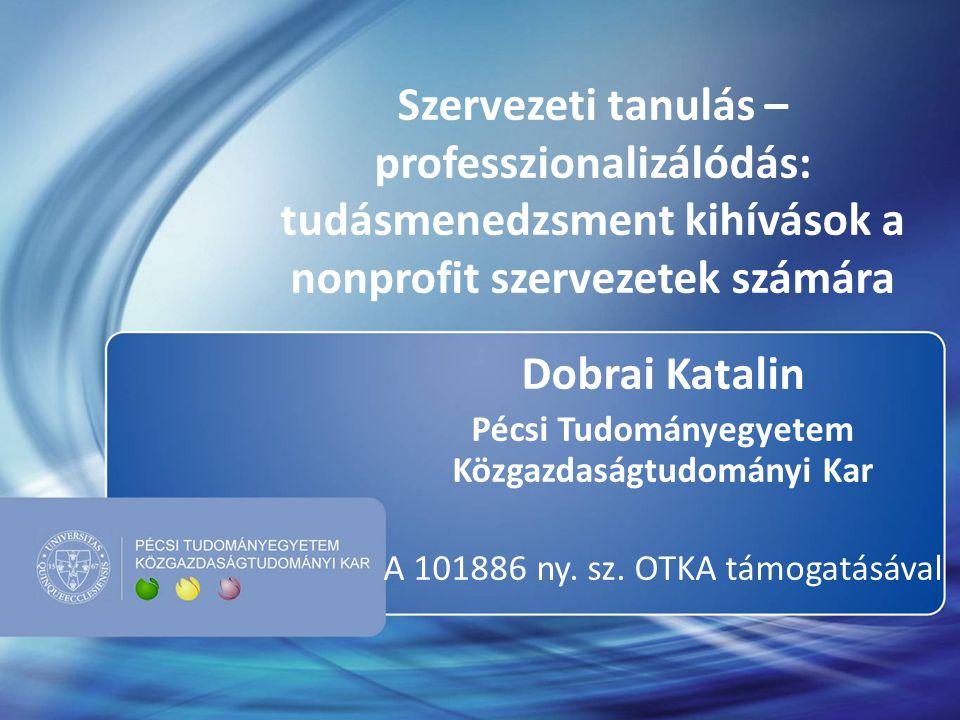 Szervezeti tanulás – professzionalizálódás: tudásmenedzsment kihívások a nonprofit szervezetek számára Dobrai Katalin Pécsi Tudományegyetem Közgazdasá