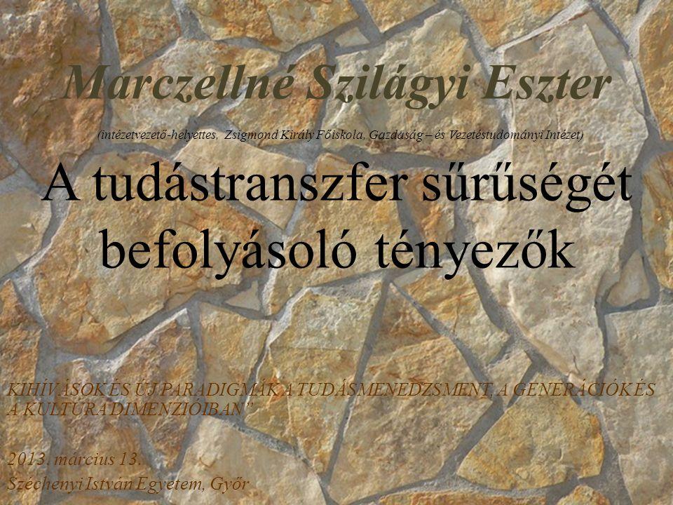 Marczellné Szilágyi Eszter (intézetvezető-helyettes, Zsigmond Király Főiskola, Gazdaság – és Vezetéstudományi Intézet) A tudástranszfer sűrűségét befolyásoló tényezők KIHÍVÁSOK ÉS ÚJ PARADIGMÁK A TUDÁSMENEDZSMENT, A GENERÁCIÓK ÉS A KULTÚRA DIMENZIÓIBAN 2013.