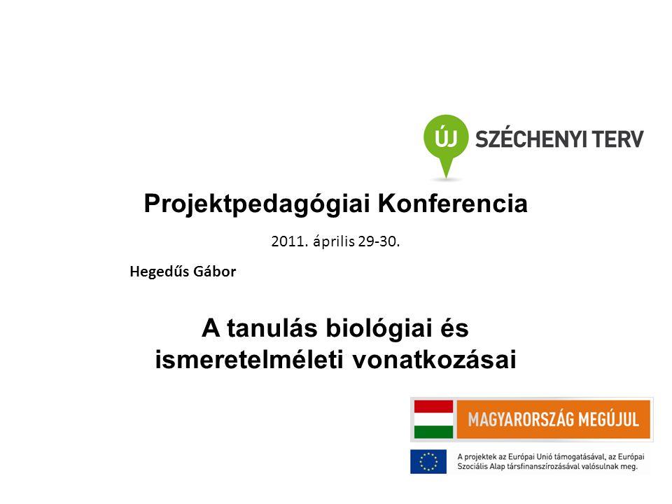 Projektpedagógiai Konferencia 2011. április 29-30. Hegedűs Gábor A tanulás biológiai és ismeretelméleti vonatkozásai