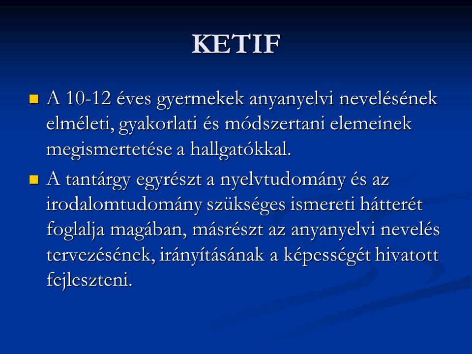 KETIF A 10-12 éves gyermekek anyanyelvi nevelésének elméleti, gyakorlati és módszertani elemeinek megismertetése a hallgatókkal.