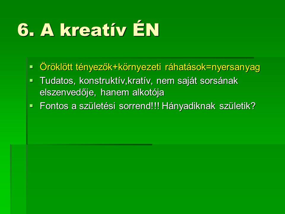 6. A kreatív ÉN  Öröklött tényezők+környezeti ráhatások=nyersanyag  Tudatos, konstruktív,kratív, nem saját sorsának elszenvedője, hanem alkotója  F